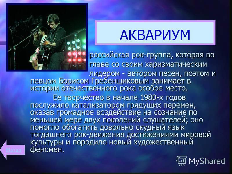 АКВАРИУМ российская рок-группа, которая во российская рок-группа, которая во главе со своим харизматическим главе со своим харизматическим лидером - автором песен, поэтом и певцом Борисом Гребенщиковым занимает в истории отечественного рока особое ме