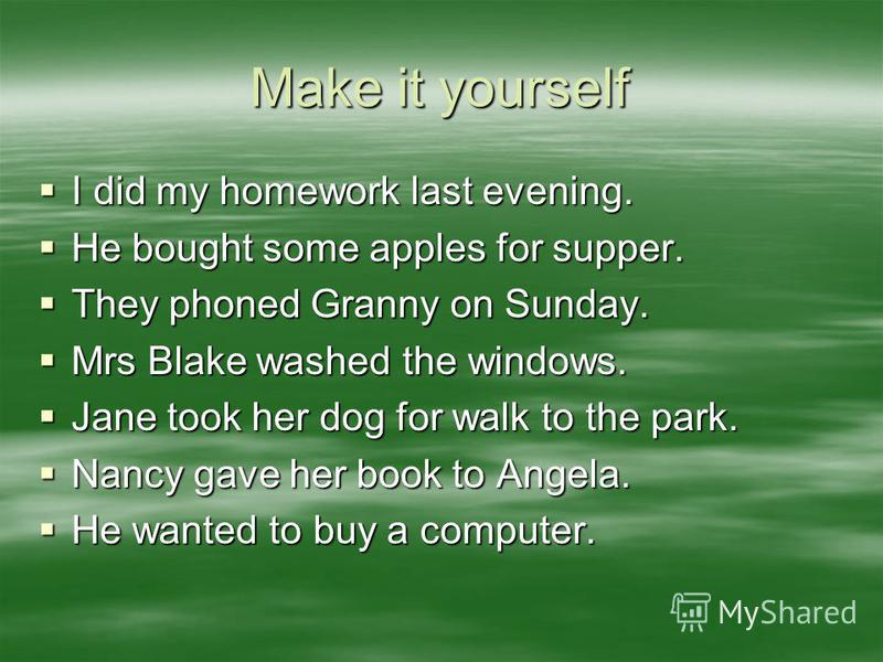 Make it yourself I did my homework last evening. I did my homework last evening. He bought some apples for supper. He bought some apples for supper. They phoned Granny on Sunday. They phoned Granny on Sunday. Mrs Blake washed the windows. Mrs Blake w