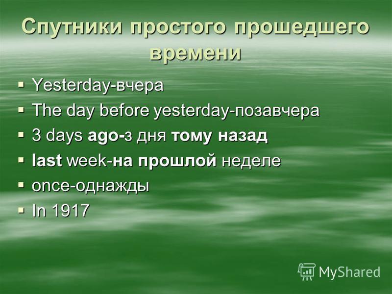 Спутники простого прошедшего времени Yesterday-вчера Yesterday-вчера The day before yesterday-позавчера The day before yesterday-позавчера 3 days ago-з дня тому назад 3 days ago-з дня тому назад last week-на прошлой неделе last week-на прошлой неделе