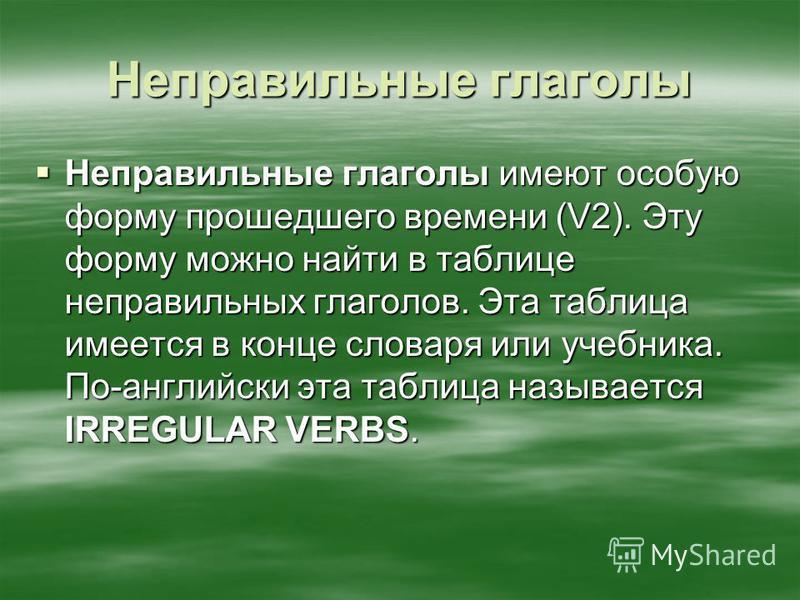 Неправильные глаголы Неправильные глаголы имеют особую форму прошедшего времени (V2). Эту форму можно найти в таблице неправильных глаголов. Эта таблица имеется в конце словаря или учебника. По-английски эта таблица называется IRREGULAR VERBS. Неправ