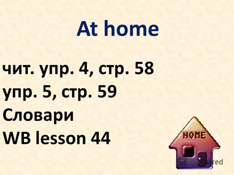 At home чит. упр. 4, стр. 58 упр. 5, стр. 59 Словари WB lesson 44