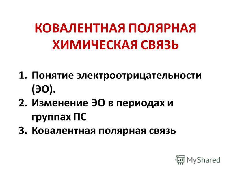 КОВАЛЕНТНАЯ ПОЛЯРНАЯ ХИМИЧЕСКАЯ СВЯЗЬ 1. Понятие электроотрицательности (ЭО). 2. Изменение ЭО в периодах и группах ПС 3. Ковалентная полярная связь