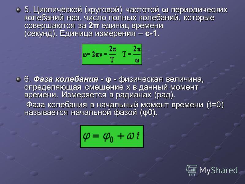 5. Циклической (круговой) частотой ω периодических колебаний наз. число полных колебаний, которые совершаются за 2π единиц времени (секунд). Единица измерения – с-1. 6. Фаза колебания - φ - физическая величина, определяющая смещение x в данный момент