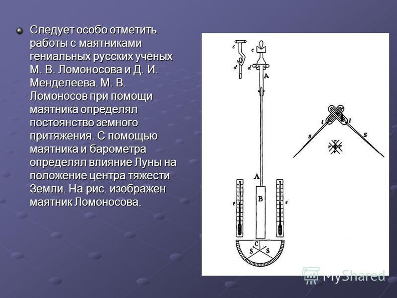 Следует особо отметить работы с маятниками гениальных русских учёных М. В. Ломоносова и Д. И. Менделеева. М. В. Ломоносов при помощи маятника определял постоянство земного притяжения. С помощью маятника и барометра определял влияние Луны на положение