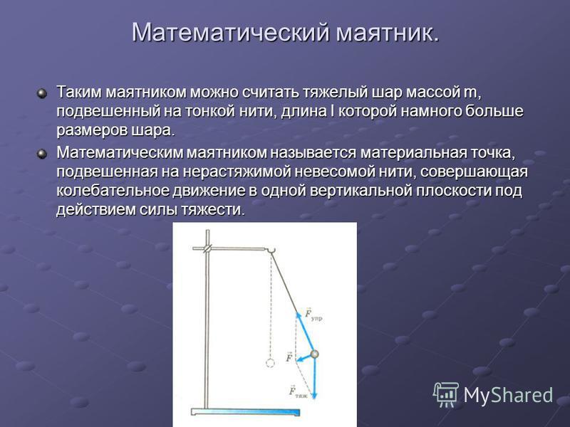 Математический маятник. Таким маятником можно считать тяжелый шар массой m, подвешенный на тонкой нити, длина l которой намного больше размеров шара. Математическим маятником называется материальная точка, подвешенная на нерастяжимой невесомой нити,