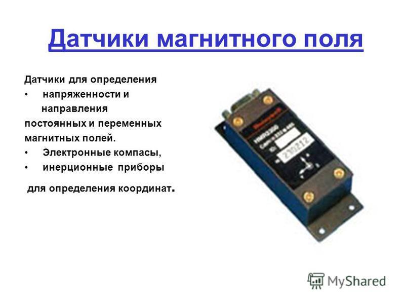 Датчики магнитного поля Датчики для определения напряженности и направления постоянных и переменных магнитных полей. Электронные компасы, инерционные приборы для определения координат.