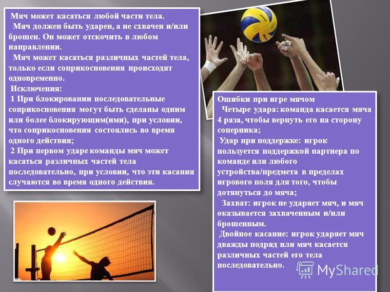 Мяч может касаться любой части тела. Мяч должен быть ударен, а не схвачен и/или брошен. Он может отскочить в любом направлении. Мяч может касаться различных частей тела, только если соприкосновения происходят одновременно. Исключения: 1 При блокирова