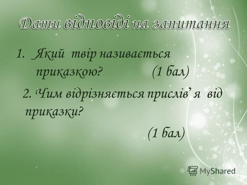 1.Який твір називається приказкою? (1 бал) 2. Чим відрізняється прислів я від приказки? (1 бал)