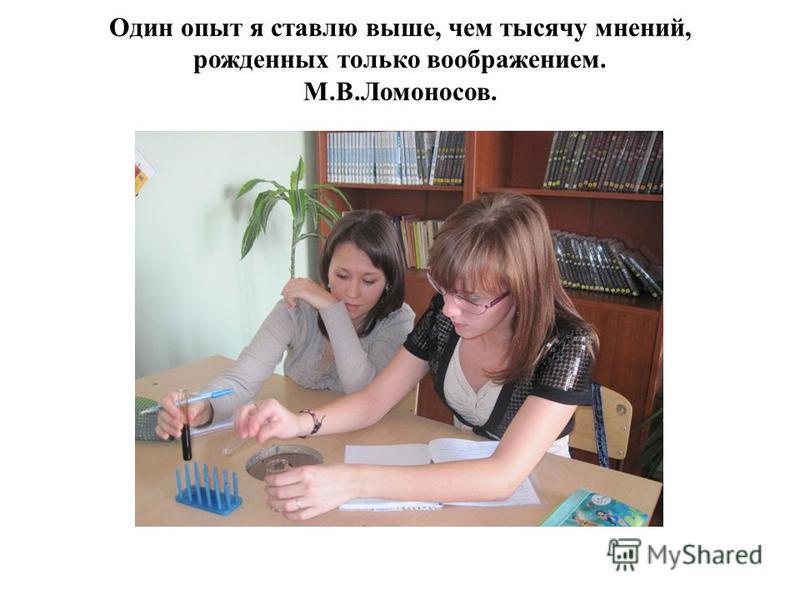 Один опыт я ставлю выше, чем тысячу мнений, рожденных только воображением. М.В.Ломоносов.