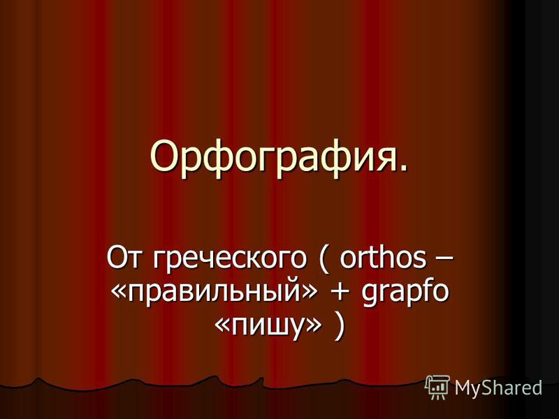 Орфография. От греческого ( orthos – «правильный» + grapfo «пишу» )