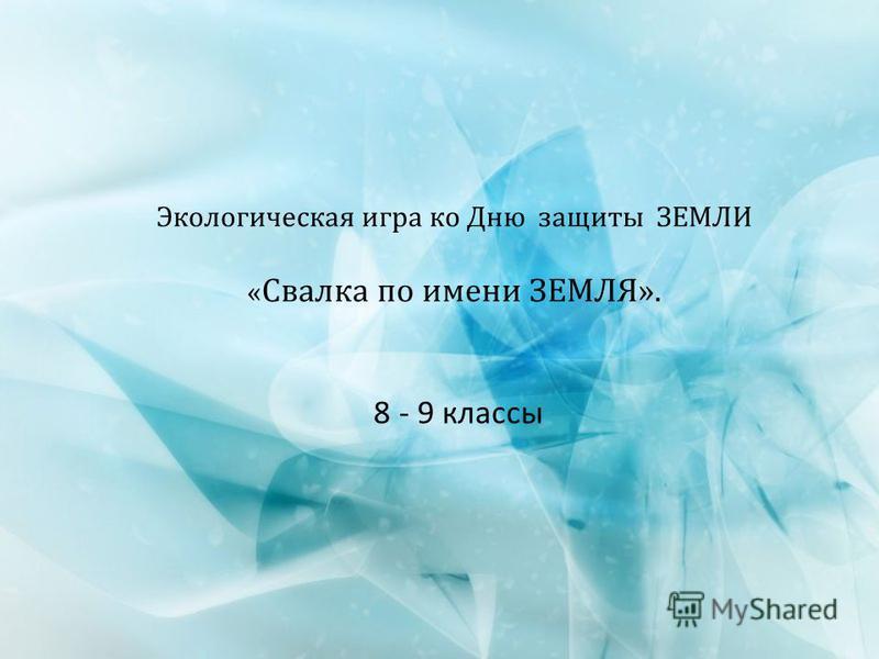 Экологическая игра ко Дню защиты ЗЕМЛИ « Свалка по имени ЗЕМЛЯ». 8 - 9 классы