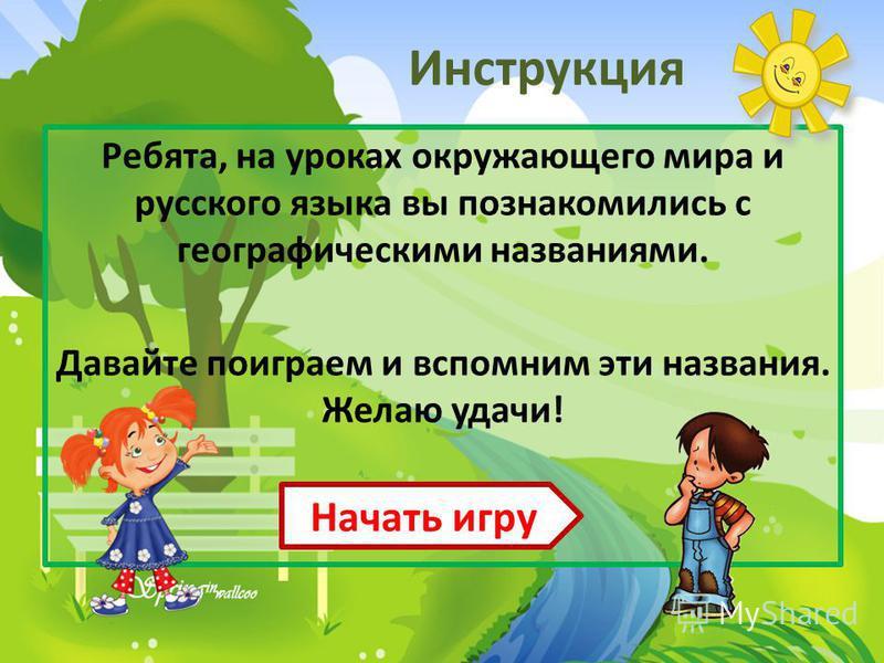 Инструкция Ребята, на уроках окружающего мира и русского языка вы познакомились с географическими названиями. Давайте поиграем и вспомним эти названия. Желаю удачи! Начать игру