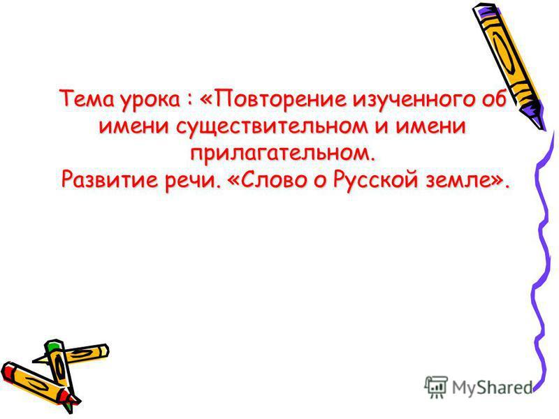 Тема урока : «Повторение изученного об имени существительном и имени прилагательном. Развитие речи. «Слово о Русской земле».