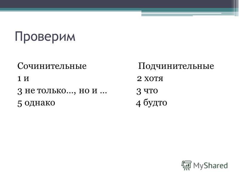 Проверим Сочинительные Подчинительные 1 и 2 хотя 3 не только…, но и … 3 что 5 однако 4 будто
