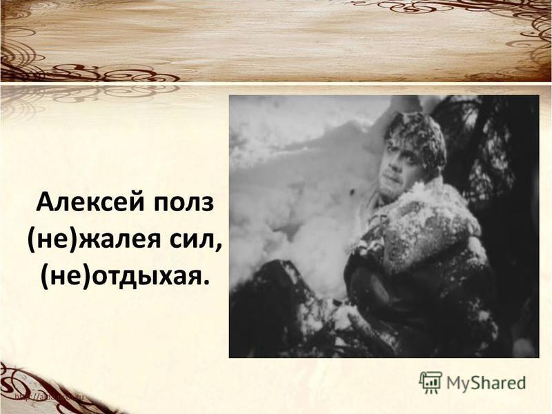 Алексей полз (не)жалея сил, (не)отдыхая.
