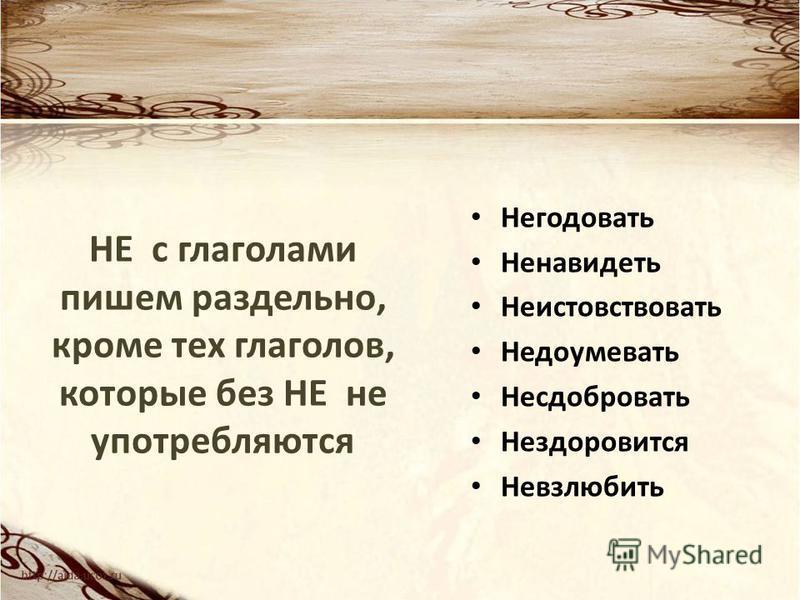 НЕ с глаголами пишем раздельно, кроме тех глаголов, которые без НЕ не употребляются Негодовать Ненавидеть Неистовствовать Недоумевать Несдобровать Нездоровится Невзлюбить