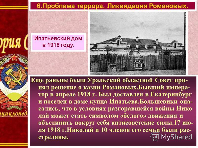 Еще раньше были Уральский областной Совет принял решение о казни Романовых.Бывший император в апреле 1918 г. Был доставлен в Екатеринбург и поселен в доме купца Ипатьева.Большевики опа- сались, что в условиях разгоравшейся войны Нико лай может стать
