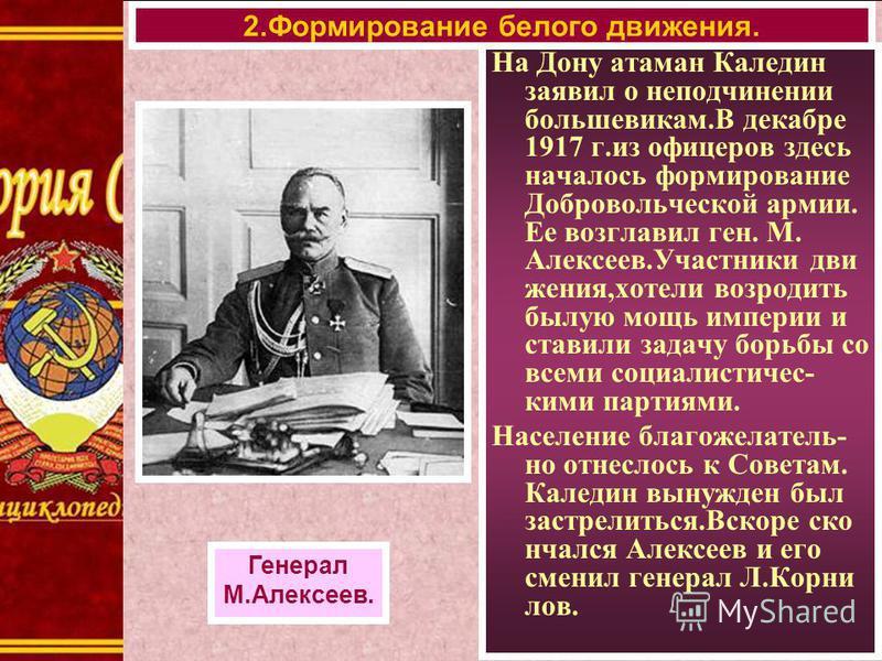 На Дону атаман Каледин заявил о неподчинении большевикам.В декабре 1917 г.из офицеров здесь началось формирование Добровольческой армии. Ее возглавил ген. М. Алексеев.Участники движения,хотели возродить былую мощь империи и ставили задачу борьбы со в