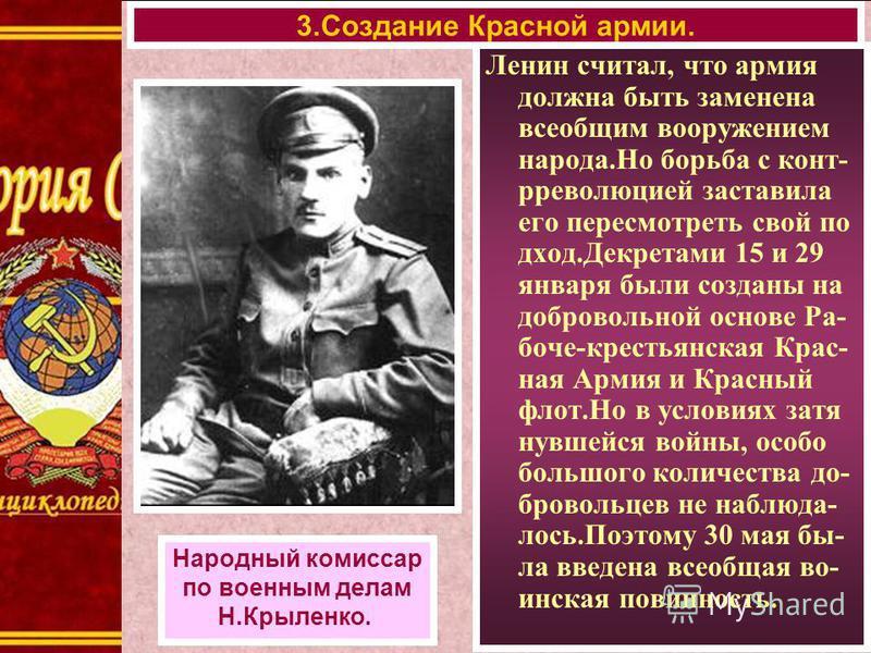 3. Создание Красной армии. Народный комиссар по военным делам Н.Крыленко. Ленин считал, что армия должна быть заменена всеобщим вооружением народа.Но борьба с контрреволюцией заставила его пересмотреть свой подход.Декретами 15 и 29 января были создан