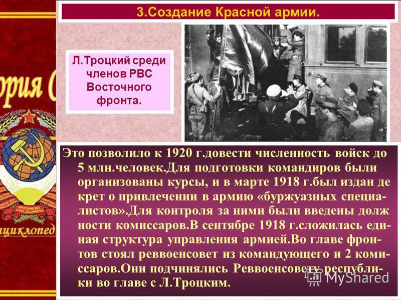 3. Создание Красной армии. Л.Троцкий среди членов РВС Восточного фронта. Это позволило к 1920 г.довести численность войск до 5 млн.человек.Для подготовки командиров были организованы курсы, и в марте 1918 г.был издан декрет о привлечении в армию «бур