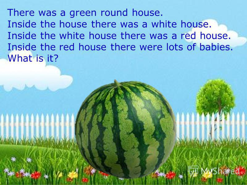 There was a green round house. Inside the house there was a white house. Inside the white house there was a red house. Inside the red house there were lots of babies. What is it?