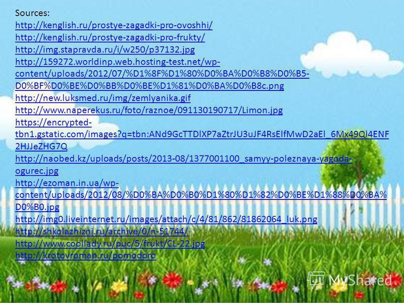 Sources: http://kenglish.ru/prostye-zagadki-pro-ovoshhi/ http://kenglish.ru/prostye-zagadki-pro-frukty/ http://img.stapravda.ru/i/w250/p37132.jpg http://159272.worldinp.web.hosting-test.net/wp- content/uploads/2012/07/%D1%8F%D1%80%D0%BA%D0%B8%D0%B5-