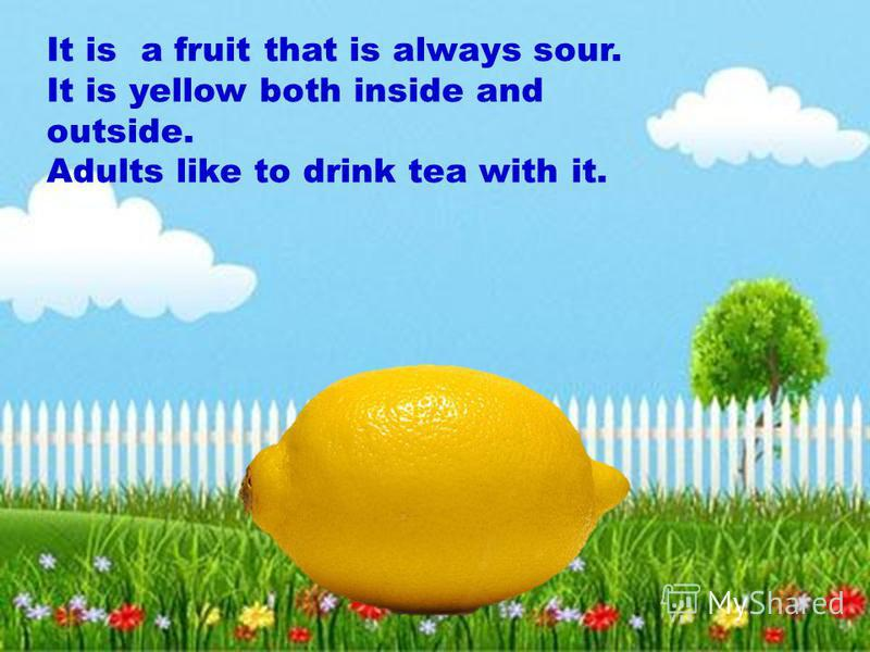 It is a fruit that is always sour. It is yellow both inside and outside. Adults like to drink tea with it.