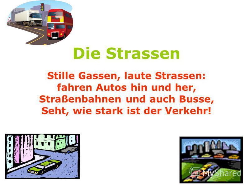Die Strassen Stille Gassen, laute Strassen: fahren Autos hin und her, Straßenbahnen und auch Busse, Seht, wie stark ist der Verkehr!