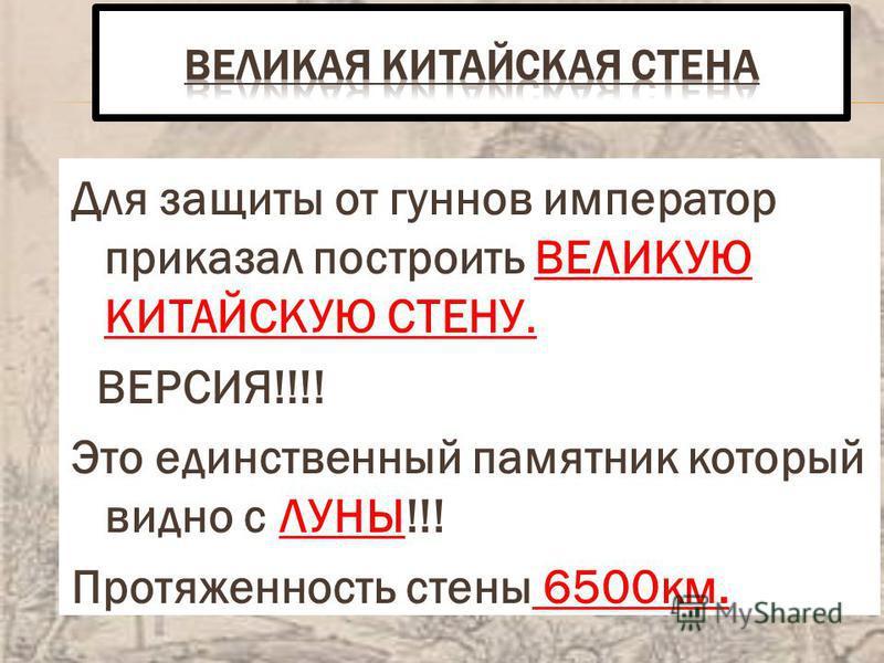 Для защиты от гуннов император приказал построить ВЕЛИКУЮ КИТАЙСКУЮ СТЕНУ. ВЕРСИЯ!!!! Это единственный памятник который видно с ЛУНЫ!!! Протяженность стены 6500 км.