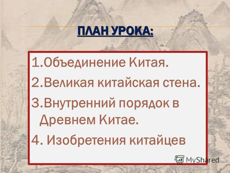 ПЛАН УРОКА: 1. Объединение Китая. 2. Великая китайская стена. 3. Внутренний порядок в Древнем Китае. 4. Изобретения китайцев