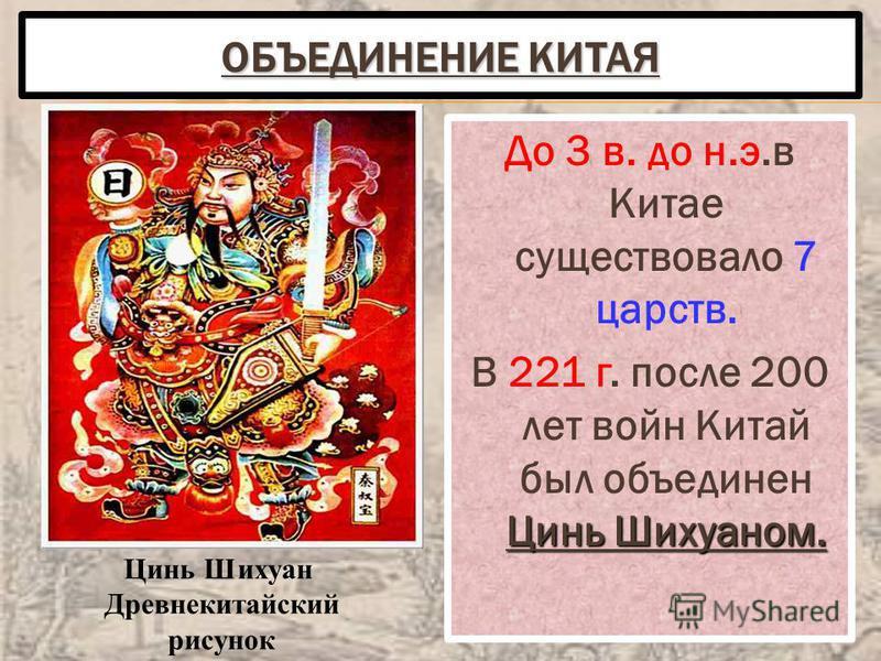 ОБЪЕДИНЕНИЕ КИТАЯ До 3 в. до н.э.в Китае существовало 7 царств. Цинь Шихуаном. В 221 г. после 200 лет войн Китай был объединен Цинь Шихуаном. Цинь Шихуан Древнекитайский рисунок