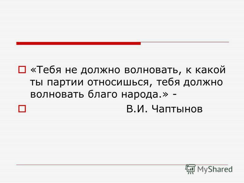«Тебя не должно волновать, к какой ты партии относишься, тебя должно волновать благо народа.» - В.И. Чаптынов