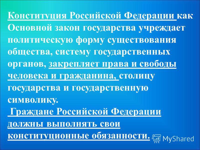 Конституция Российской Федерации как Основной закон государства учреждает политическую форму существования общества, систему государственных органов, закрепляет права и свободы человека и гражданина, столицу государства и государственную символику. Г