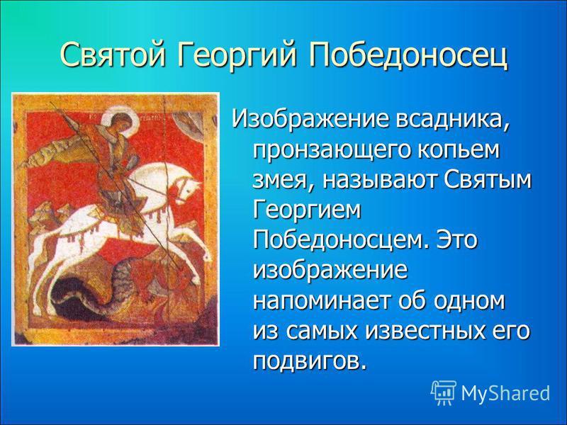 Святой Георгий Победоносец Изображение всадника, пронзающего копьем змея, называют Святым Георгием Победоносцем. Это изображение напоминает об одном из самых известных его подвигов.