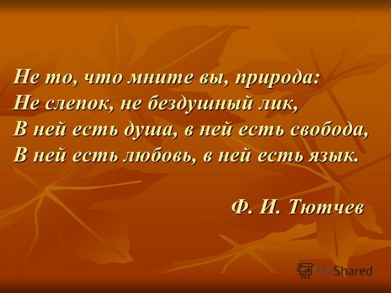 Не то, что мните вы, природа: Не слепок, не бездушный лик, В ней есть душа, в ней есть свобода, В ней есть любовь, в ней есть язык. Ф. И. Тютчев