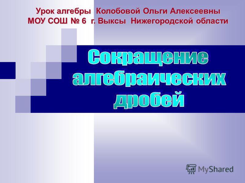Урок алгебры Колобовой Ольги Алексеевны МОУ СОШ 6 г. Выксы Нижегородской области