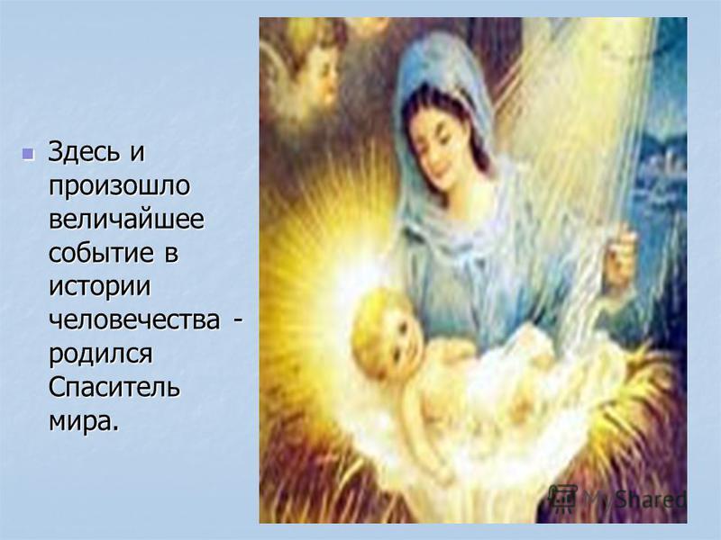 Здесь и произошло величайшее событие в истории человечества - родился Спаситель мира. Здесь и произошло величайшее событие в истории человечества - родился Спаситель мира.