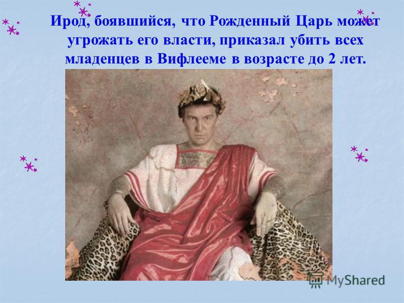Ирод, боявшийся, что Рожденный Царь может угрожать его власти, приказал убить всех младенцев в Вифлееме в возрасте до 2 лет.