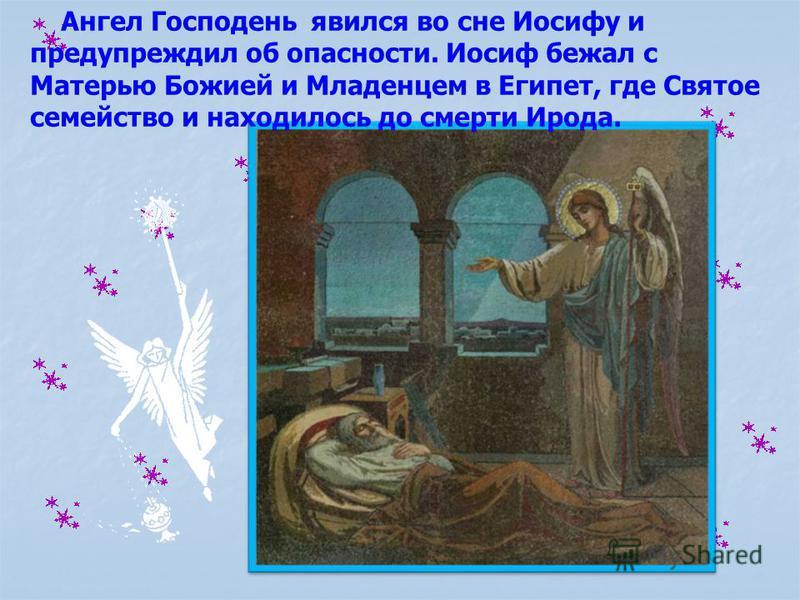 Ангел Господень явился во сне Иосифу и предупреждил об опасности. Иосиф бежал с Матерью Божией и Младенцем в Египет, где Святое семейство и находилось до смерти Ирода.