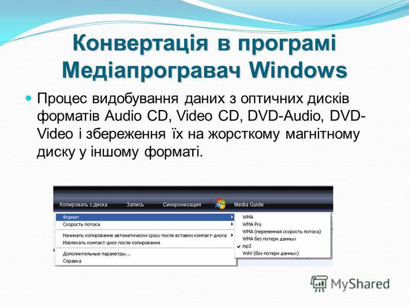 Конвертація в програмі Медіапрогравач Windows Процес видобування даних з оптичних дисків форматів Audio CD, Video CD, DVD-Audio, DVD- Video і збереження їх на жорсткому магнітному диску у іншому форматі.