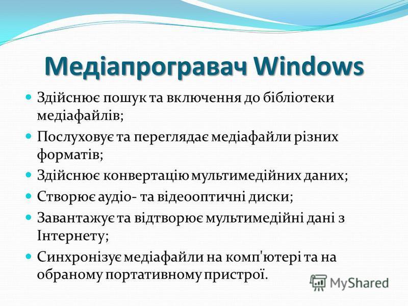 Медіапрогравач Windows Здійснює пошук та включення до бібліотеки медіафайлів; Послуховує та переглядає медіафайли різних форматів; Здійснює конвертацію мультимедійних даних; Створює аудіо- та відеооптичні диски; Завантажує та відтворює мультимедійні