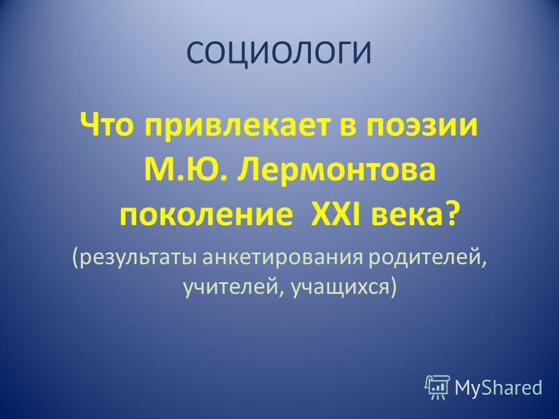 СОЦИОЛОГИ Что привлекает в поэзии М.Ю. Лермонтова поколение XXI века? (результаты анкетирования родителей, учителей, учащихся)