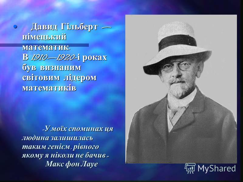 Давид Гільберт німецький математик. В 19101920- і роках був визнаним світовим лідером математиків « У моїх споминах ця людина залишилась таким генієм, рівного якому я ніколи не бачив » Макс фон Лауе Давид Гільберт німецький математик. В 19101920- і р