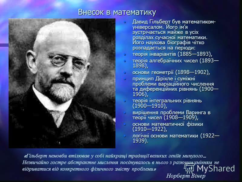 Внесок в математику Давид Гільберт був математиком- універсалом. Його імя зустрічається майже в усіх розділах сучасної математики. Його наукова біографія чітко розпадається на періоди: теорія інваріантів (18851893), теорія алгебраїчних чисел (1893 18