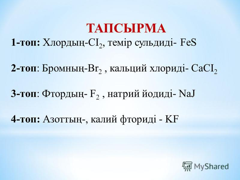 ТАПСЫРМА 1-топ: Хлордың-СІ 2, темір сульдиді- FeS 2-топ: Бромның-Br 2, кальций хлориді- CaCI 2 3-топ: Фтордың- F 2, натрий йoдиді- NaJ 4-топ: Азоттың-, калий фториді - KF