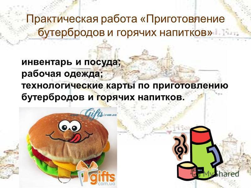 Практическая работа «Приготовление бутербродов и горячих напитков» инвентарь и посуда; рабочая одежда; технологические карты по приготовлению бутербродов и горячих напитков.