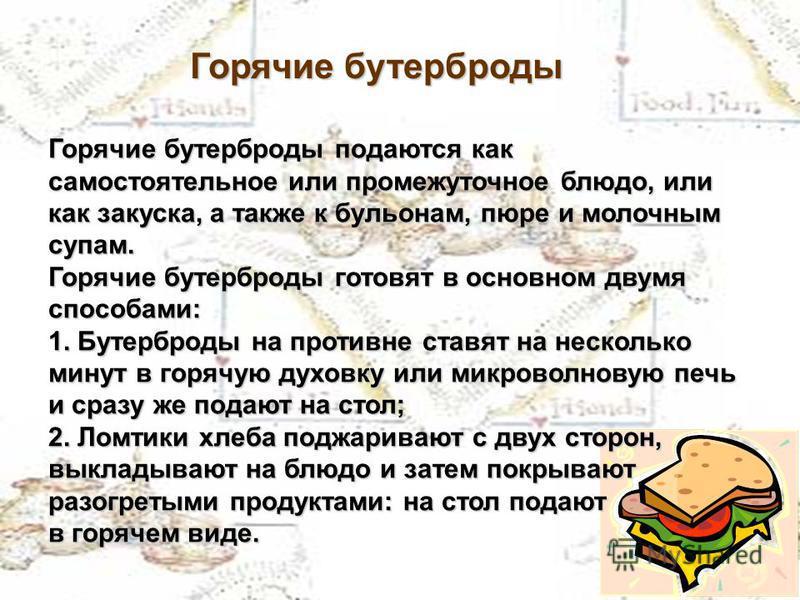 Горячие бутерброды Горячие бутерброды подаются как самостоятельное или промежуточное блюдо, или как закуска, а также к бульонам, пюре и молочным супам. Горячие бутерброды готовят в основном двумя способами: 1. Бутерброды на противне ставят на несколь
