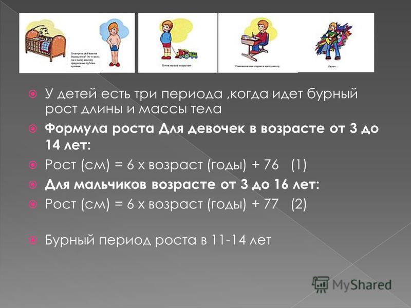 У детей есть три периода,когда идет бурный рост длины и массы тела Формулa роста Для девочек в возрасте от 3 до 14 лет: Рост (см) = 6 x возраст (годы) + 76 (1) Для мальчиков возрасте от 3 до 16 лет: Рост (см) = 6 x возраст (годы) + 77 (2) Бурный пери