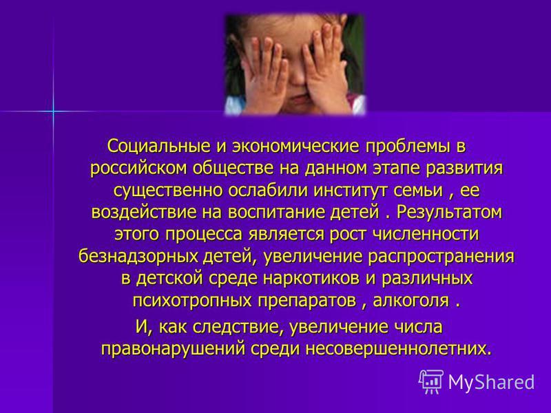 Социальные и экономические проблемы в российском обществе на данном этапе развития существенно ослабили институт семьи, ее воздействие на воспитание детей. Результатом этого процесса является рост численности безнадзорных детей, увеличение распростра