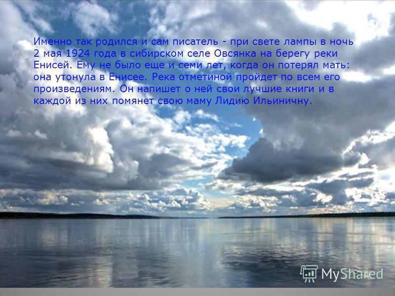 Именно так родился и сам писатель - при свете лампы в ночь 2 мая 1924 года в сибирском селе Овсянка на берегу реки Енисей. Ему не было еще и семи лет, когда он потерял мать: она утонула в Енисее. Река отметиной пройдет по всем его произведениям. Он н